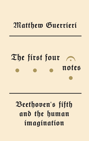 The First Four Notes: Beethoven's Fifth and the Human Imagination book by author Matthew Guerrieri, Beethoven Fifth Symphony
