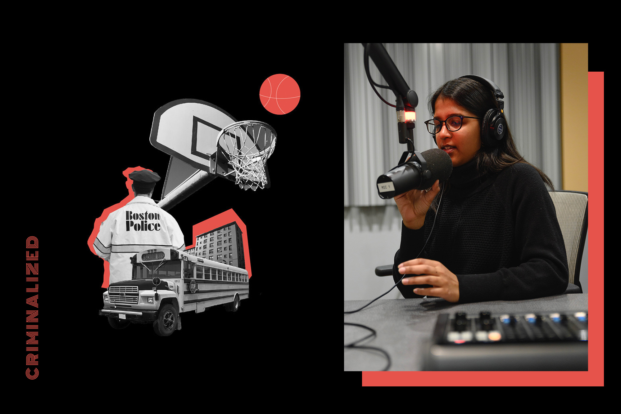 "On the left, the word ""Criminalized"" is written vertically, and then an Image created with a series of overlayed photos with red accents on a black background, is to the left, which is the cover of the Criminalized podcast. The images seen are a basketball hoop, a school bus, and someone in a Boston Police jacket. To the right, Photo of Sarika Ram (CAS'21) in a black shirt and pants in a podcast recording studio, presumably recording her podcast Criminalized. Sarika touches the mic as she speaks into it."
