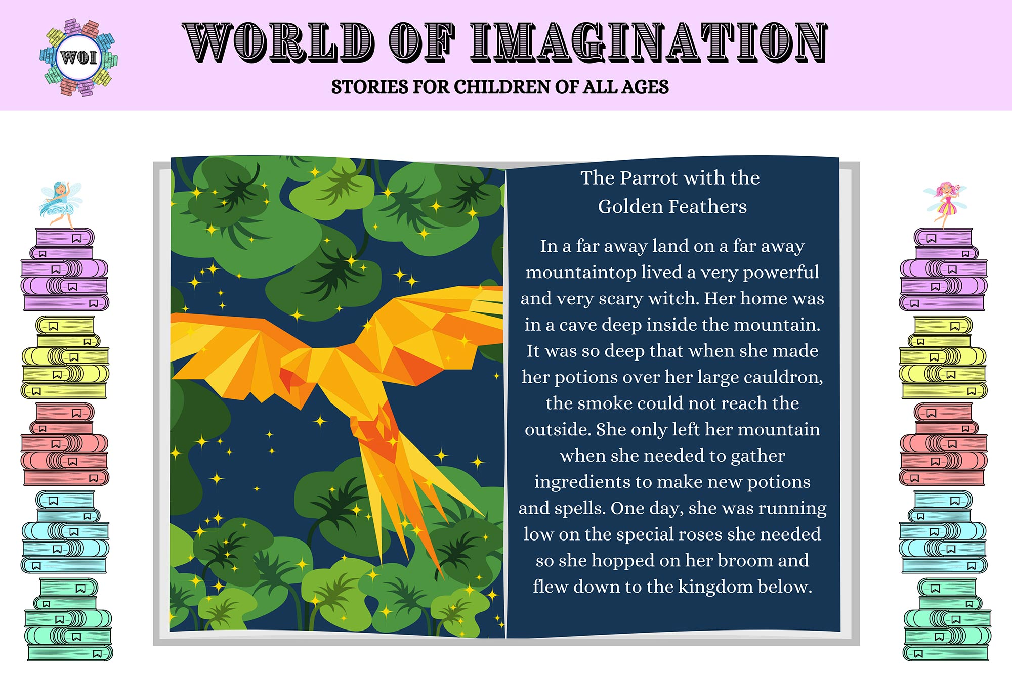 "Screenshot from an excerpt from Merchant's story, The Parrot With the Golden Feathers, on the World of Imagination website. An open book is framed by stacks of books on the left and right. One the left hand page of the open book, we see an orange origami-like bird. On the right, the story reads ""The Parrot With the Golden Feathers: In a far away land on a far away mountaintop lived a very powerful and very scary witch. Her home was in a cave deep inside the mountain. It was so deep inside the mountain. It was so deep that when she made her potions over her large cauldrons, the smoke could not reach the outside. She only left her mountain when she needed to gather ingredients to make new potions and spells. One day, she was running low on the special roses she needed so she hopped on her broom and flew down to the kingdom below."""