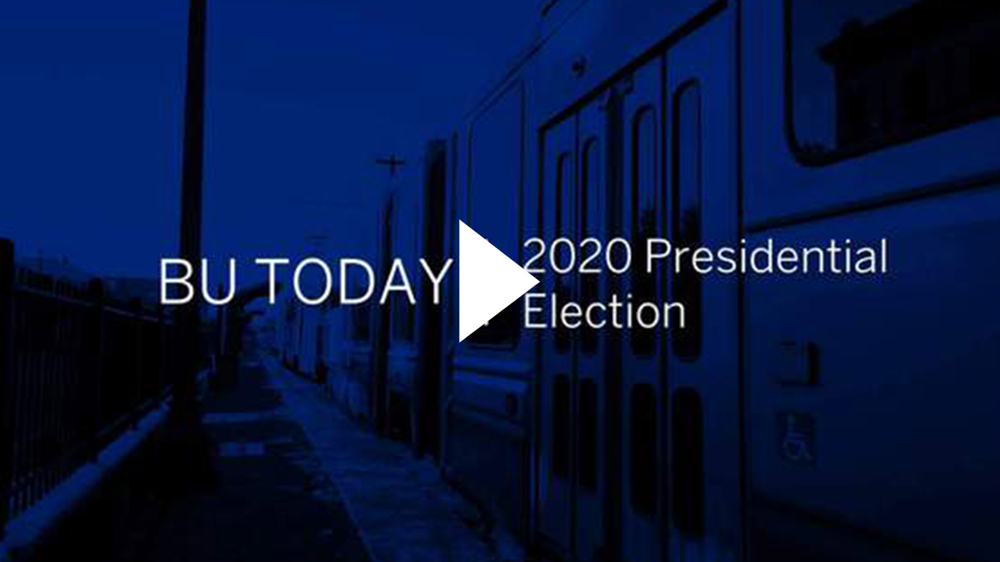 "A photo of a green line train on Comm Ave. with a blue overlay with a video play button. Text reads ""BU Today: 2020 Presidential Election"""