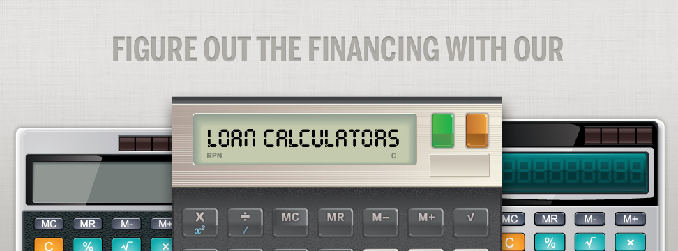 Figure out the financing with our loan calculators.