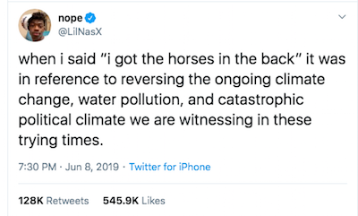"Tweet by @LilNasX: when i said ""i got the horses in the back"" it was in reference to reversing the ongoing climate change, water pollution, and catastrophic political climate we are witnessing in these trying times."